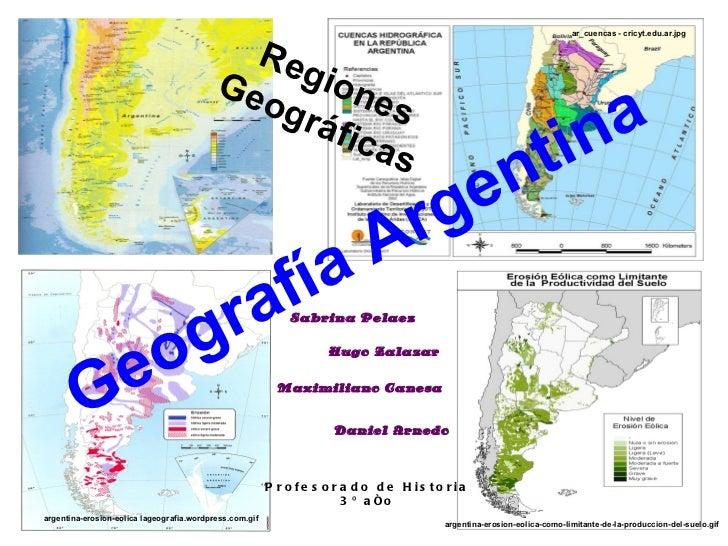 Sabrina Pelaez Hugo Zalazar Maximiliano Canesa Daniel Arnedo Geografía Argentina Profesorado de Historia 3º año Regiones G...