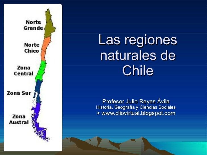 Las regiones naturales de Chile Profesor Julio Reyes Ávila Historia, Geografía y Ciencias Sociales > www.cliovirtual.blogs...