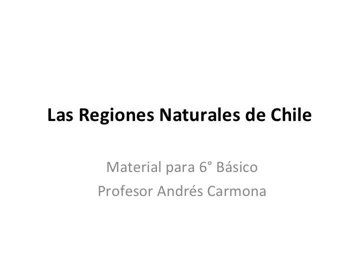 Las Regiones Naturales de Chile  Material para 6° Básico Profesor Andrés Carmona