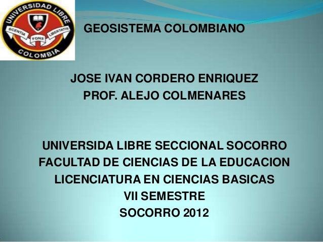 GEOSISTEMA COLOMBIANO JOSE IVAN CORDERO ENRIQUEZ PROF. ALEJO COLMENARES UNIVERSIDA LIBRE SECCIONAL SOCORRO FACULTAD DE CIE...