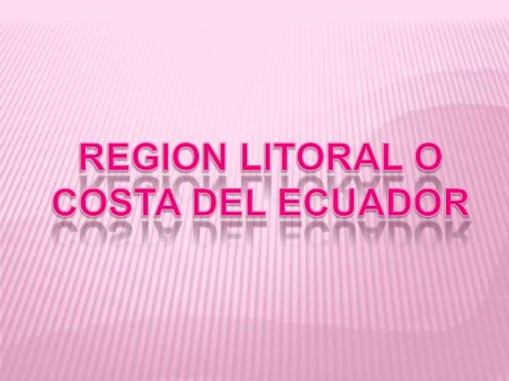 La Región Litoral, mejor conocidacomo Región Costa, es una de las cuatroregiones naturales de la república delecuador. est...