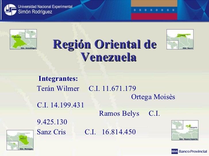 <ul><li>Región Oriental de Venezuela </li></ul><ul><li>Integrantes: </li></ul><ul><li>Terán Wilmer  C.I. 11.671.179  Orteg...