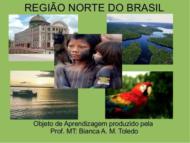REGIÃO NORTE DO BRASIL Objeto de Aprendizagem produzido pela Prof. MT: Bianca A. M. Toledo O