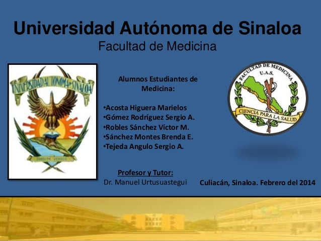 Universidad Autónoma de Sinaloa Facultad de Medicina Alumnos Estudiantes de Medicina: •Acosta Higuera Marielos •Gómez Rodr...