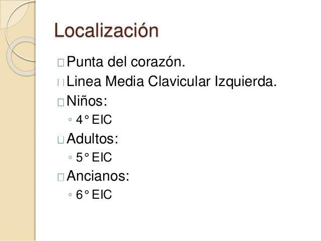 Localización Punta del corazón. Linea Media Clavicular Izquierda. Niños: ◦ 4° EIC Adultos: ◦ 5° EIC Ancianos: ◦ 6° EIC