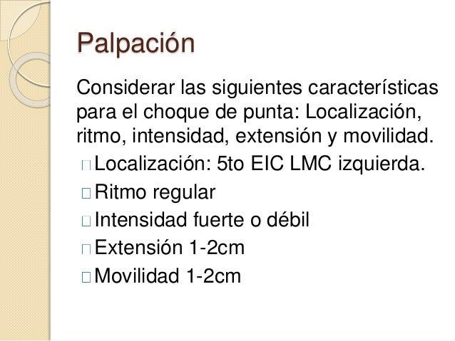 Palpación Considerar las siguientes características para el choque de punta: Localización, ritmo, intensidad, extensión y ...
