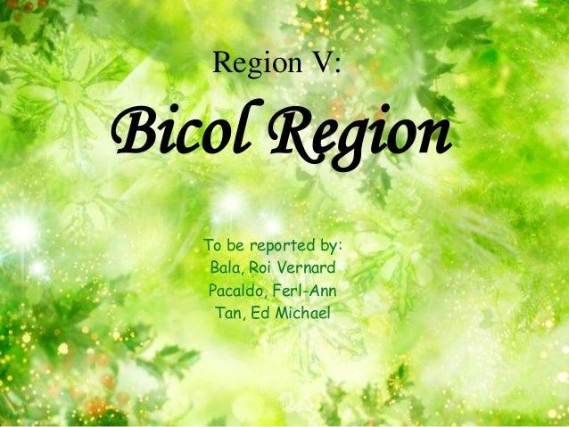 Region V:Bicol Region   To be reported by:    Bala, Roi Vernard    Pacaldo, Ferl-Ann     Tan, Ed Michael