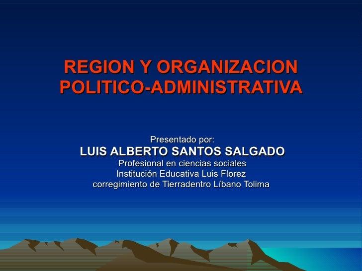 REGION Y ORGANIZACION POLITICO-ADMINISTRATIVA Presentado por: LUIS ALBERTO SANTOS SALGADO Profesional en ciencias sociales...