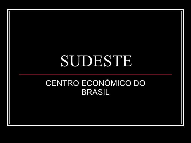 SUDESTE CENTRO ECONÔMICO DO BRASIL