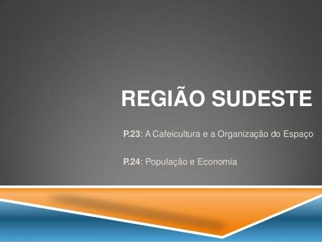 REGIÃO SUDESTE  P.23: A Cafeicultura e a Organização do Espaço  P.24: População e Economia