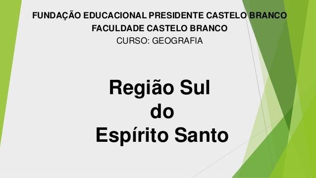 FUNDAÇÃO EDUCACIONAL PRESIDENTE CASTELO BRANCO FACULDADE CASTELO BRANCO CURSO: GEOGRAFIA  Região Sul do Espírito Santo