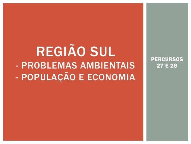 PERCURSOS 27 E 28  REGIÃO SUL - PROBLEMAS AMBIENTAIS - POPULAÇÃO E ECONOMIA