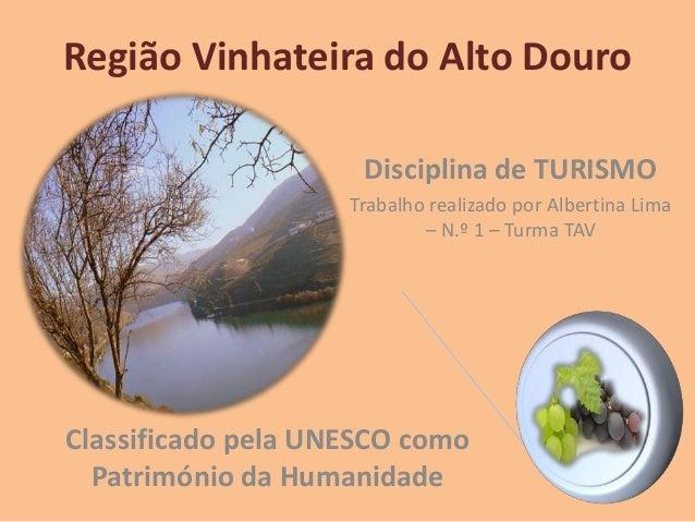 Região Vinhateira do Alto Douro Classificado pela UNESCO como Património da Humanidade Disciplina de TURISMO Trabalho real...