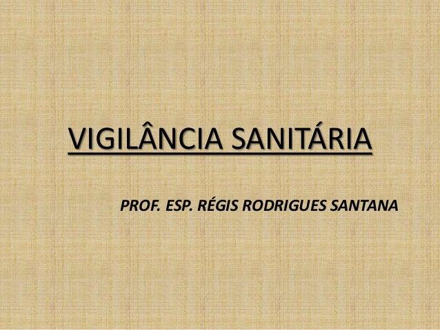VIGILÂNCIA SANITÁRIA  PROF. ESP. RÉGIS RODRIGUES SANTANA
