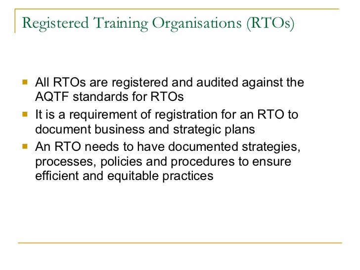 Registered Training Organisations (RTOs) <ul><li>All RTOs are registered and audited against the AQTF standards for RTOs <...