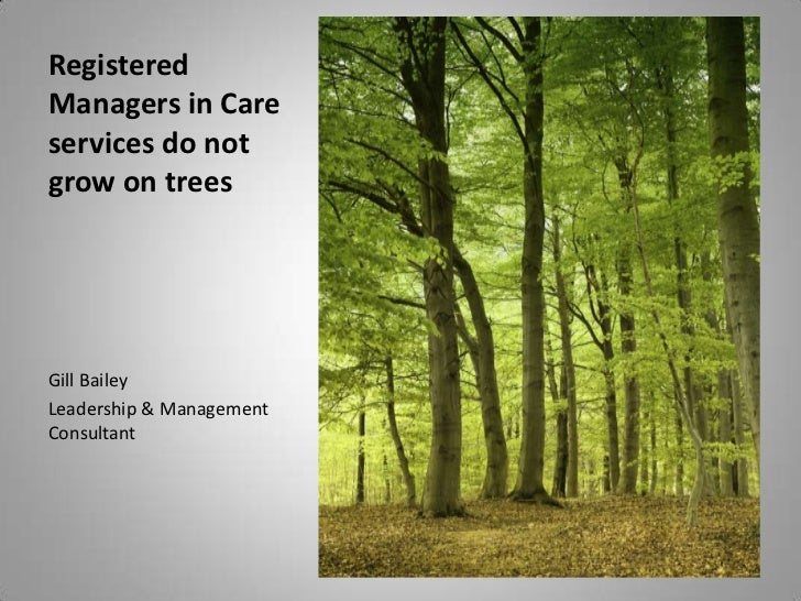 RegisteredManagers in Careservices do notgrow on treesGill BaileyLeadership & ManagementConsultant