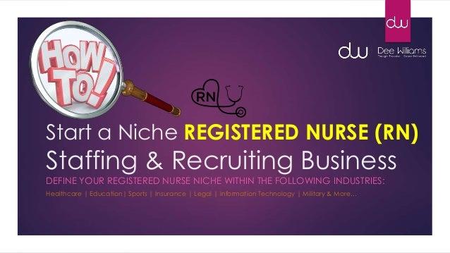 Start a Niche REGISTERED NURSE (RN) Staffing & Recruiting Business DEFINE YOUR REGISTERED NURSE NICHE WITHIN THE FOLLOWING...