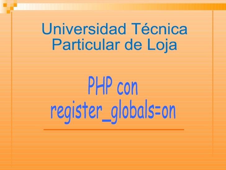 PHP con register_globals=on Universidad Técnica  Particular de Loja