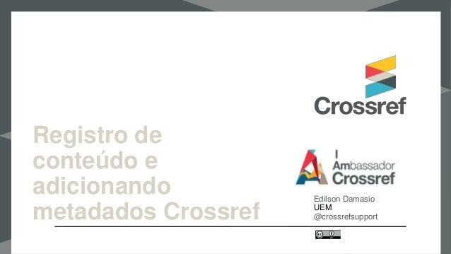 Registro de conteúdo e adicionando metadados Crossref Edilson Damasio UEM @crossrefsupport