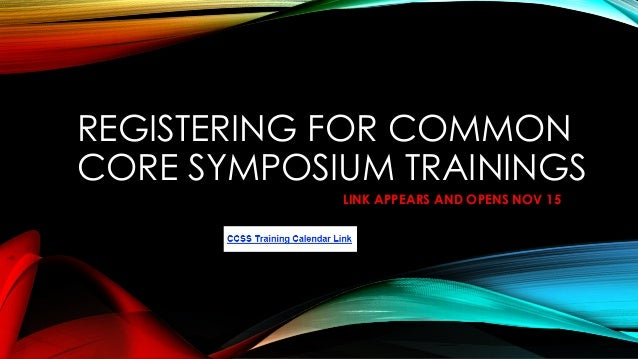 REGISTERING FOR COMMON CORE SYMPOSIUM TRAININGS LINK APPEARS AND OPENS NOV 15