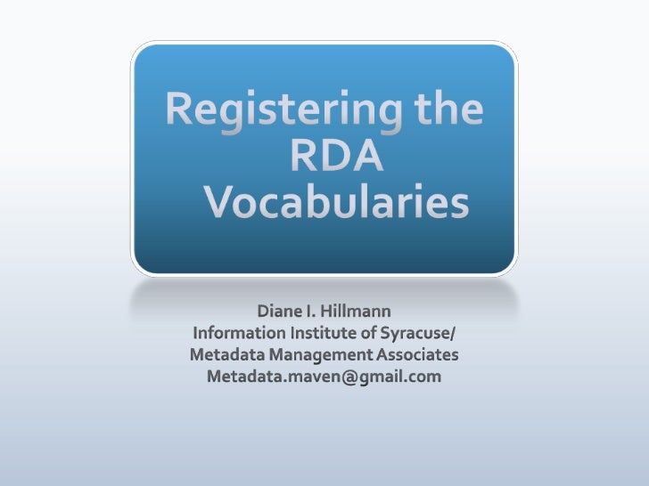 Registering the RDA Vocabularies<br />Diane I. Hillmann<br />Information Institute of Syracuse/<br />Metadata Management A...