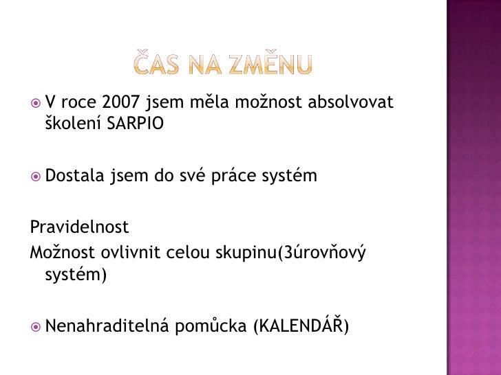 Čas na změnu<br />V roce 2007 jsem měla možnost absolvovat školení SARPIO<br />Dostala jsem do své práce systém<br />Pravi...