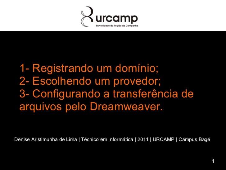 1- Registrando um domínio; 2- Escolhendo um provedor; 3- Configurando a transferência de arquivos pelo Dreamweaver. Denise...