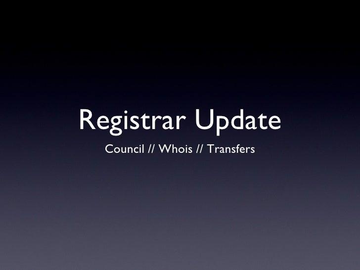 Registrar Update <ul><li>Council // Whois // Transfers </li></ul>