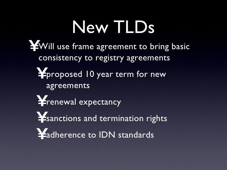 New TLDs <ul><li>Will use frame agreement to bring basic consistency to registry agreements </li></ul><ul><ul><li>proposed...
