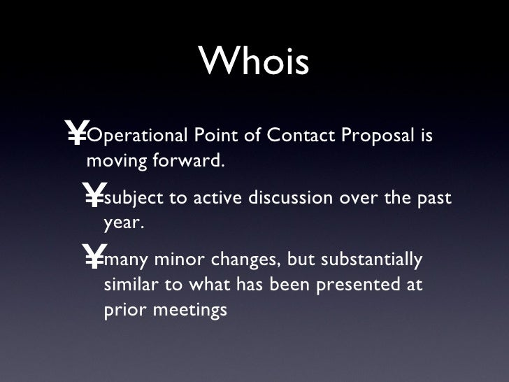 Whois <ul><li>Operational Point of Contact Proposal is moving forward. </li></ul><ul><ul><li>subject to active discussion ...