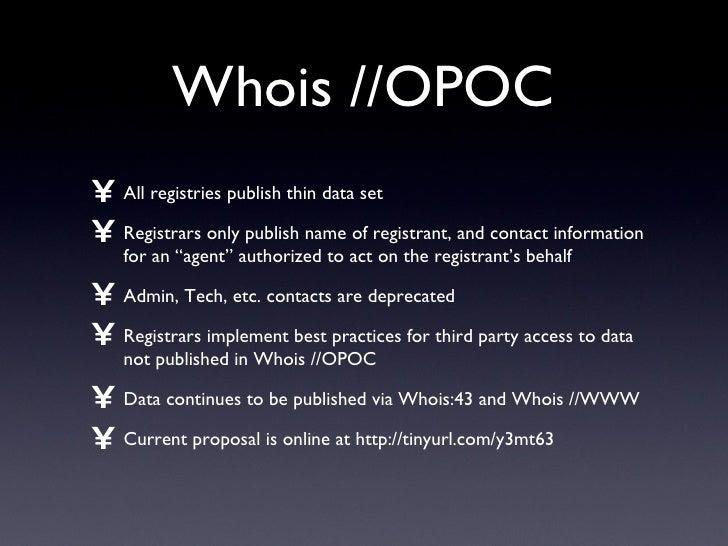 Whois //OPOC <ul><li>All registries publish thin data set </li></ul><ul><li>Registrars only publish name of registrant, an...