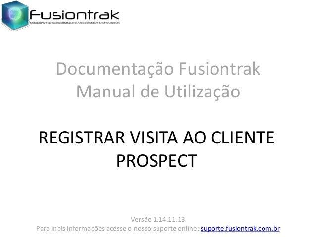 Documentação Fusiontrak Manual de Utilização REGISTRAR VISITA AO CLIENTE PROSPECT Versão 1.14.11.13 Para mais informações ...