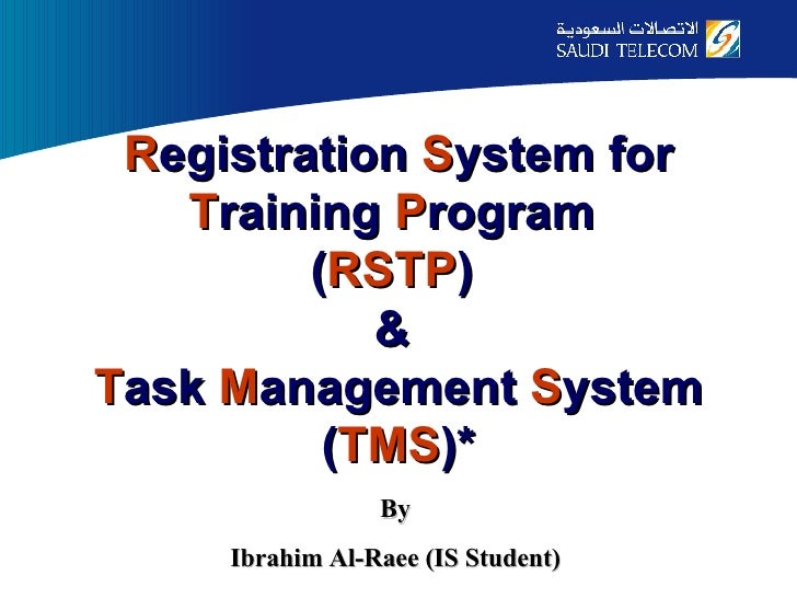R egistration  S ystem for  T raining  P rogram  ( RSTP )  &  T ask  M anagement  S ystem ( TMS )* By Ibrahim Al-Raee (IS ...