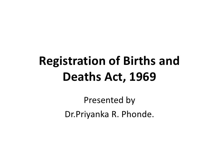Registration of Births and    Deaths Act, 1969         Presented by    Dr.Priyanka R. Phonde.