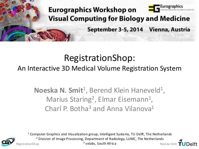 RegistrationShop:  An Interactive 3D Medical Volume Registration System  Noeska N. Smit1, Berend Klein Haneveld1,  Marius ...