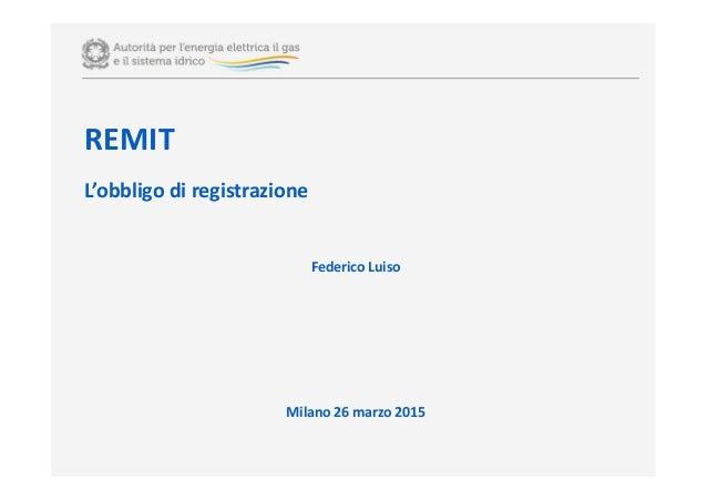 REMIT L'obbligo di registrazione Federico Luiso Milano 26 marzo 2015