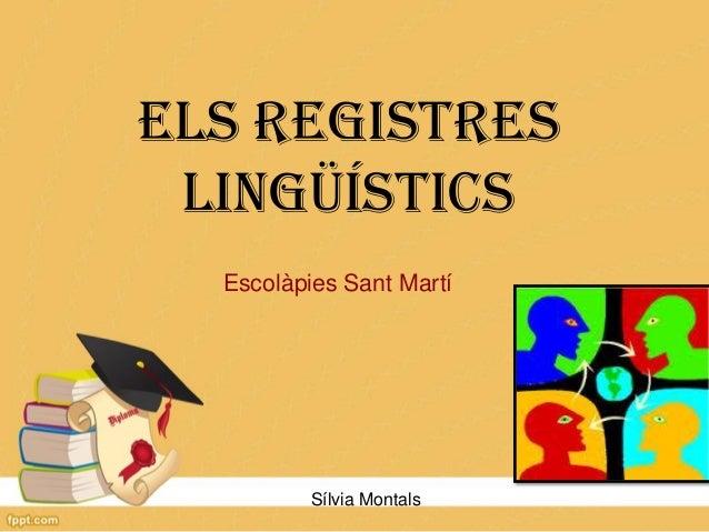 ELS REGISTRES LINGÜÍSTICS Escolàpies Sant Martí  Sílvia Montals