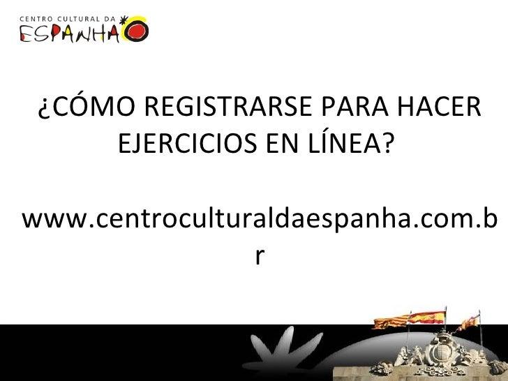 ¿CÓMO REGISTRARSE PARA HACER      EJERCICIOS EN LÍNEA?  www.centroculturaldaespanha.com.b                 r