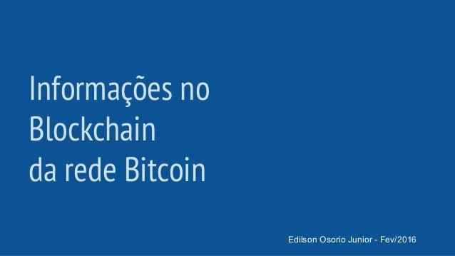 Informações no Blockchain da rede Bitcoin Edilson Osorio Junior - Fev/2016