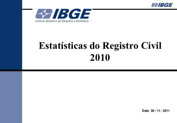 Estatísticas do Registro Civil             2010                         Data 30 / 11 / 2011