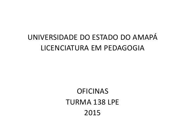 UNIVERSIDADE DO ESTADO DO AMAPÁ LICENCIATURA EM PEDAGOGIA OFICINAS TURMA 138 LPE 2015