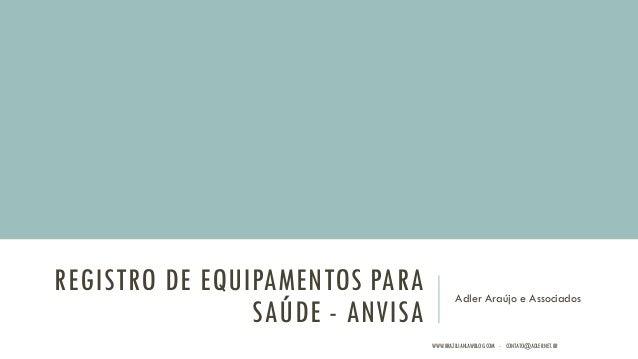 REGISTRO DE EQUIPAMENTOS PARA SAÚDE - ANVISA Adler Araújo e Associados WWW.BRAZILIANLAWBLOG.COM - CONTATO@ADLER.NET.BR