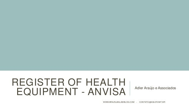 REGISTER OF HEALTH EQUIPMENT - ANVISA Adler Araújo e Associados WWW.BRAZILIANLAWBLOG.COM - CONTATO@ADLER.NET.BR