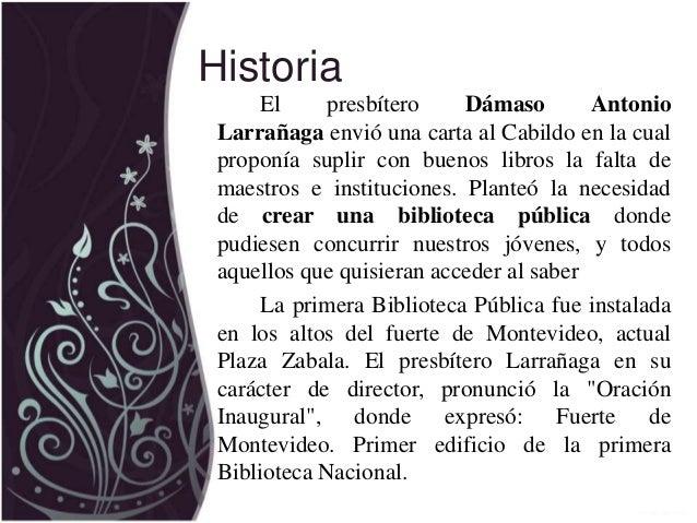 Historia El presbítero Dámaso Antonio Larrañaga envió una carta al Cabildo en la cual proponía suplir con buenos libros la...