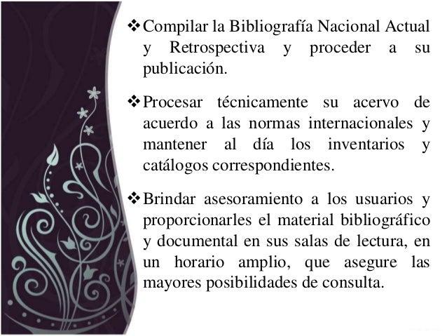 Compilar la Bibliografía Nacional Actual y Retrospectiva y proceder a su publicación. Procesar técnicamente su acervo de...