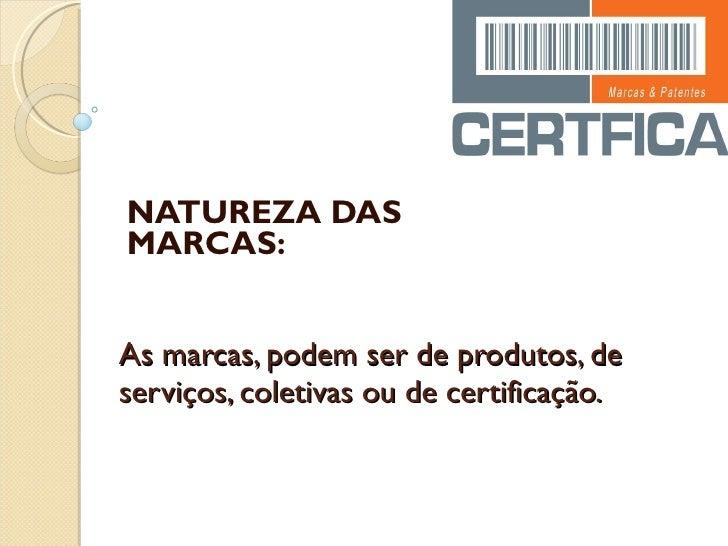 As marcas, podem ser de produtos, de serviços, coletivas ou de certificação. NATUREZA DAS MARCAS: