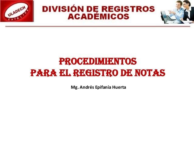 PROCEDIMIENTOS PARA EL REGISTRO DE NOTAS Mg. Andrés Epifanía Huerta