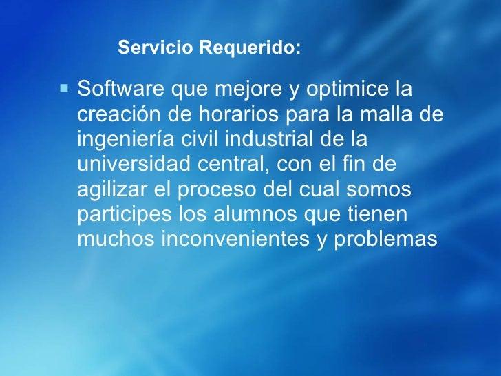 Servicio Requerido: <ul><li>Software que mejore y optimice la creación de horarios para la malla de ingeniería civil indus...