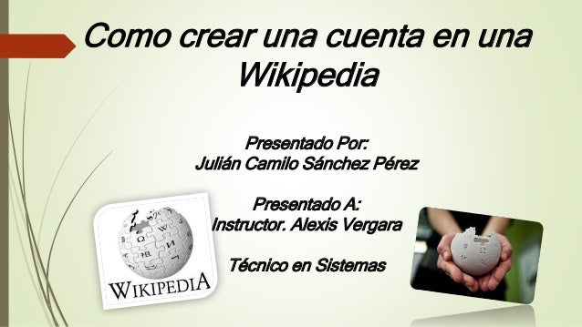 Como crear una cuenta en una Wikipedia Presentado Por: Julián Camilo Sánchez Pérez Presentado A: Instructor. Alexis Vergar...