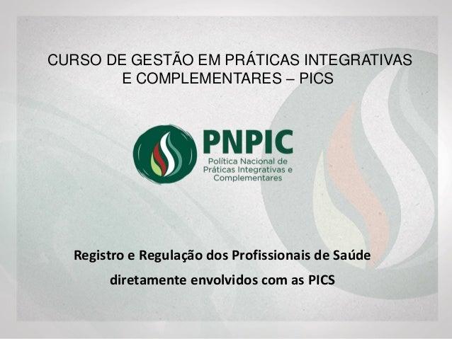Registro e Regulação dos Profissionais de Saúde diretamente envolvidos com as PICS CURSO DE GESTÃO EM PRÁTICAS INTEGRATIVA...